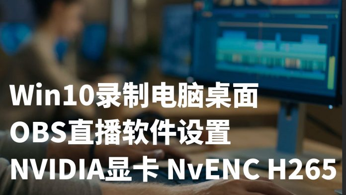 Win10如何录制电脑桌面操作?OBS直播软件设置与NVIDIA显卡NVENC H265 - win10 obs